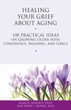 Healing Your Grief About Aging - 100 Practical Ideas on Growing Older with Confidence, Meaning and Grace ebook by Alan D. Wolfelt, PhD, Kirby J. Duvall,...