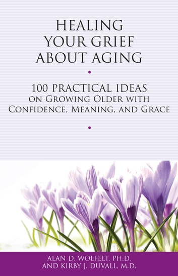 Healing Your Grief About Aging - 100 Practical Ideas on Growing Older with Confidence, Meaning and Grace ebook by Alan D. Wolfelt, PhD,Kirby J. Duvall, MD
