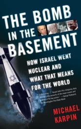 The Bomb in the Basement - How Israel Went Nuclear and What That Means for the World ebook by Michael Karpin