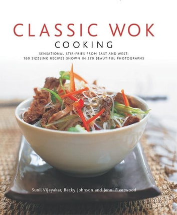 Classic Wok Cooking: 160 Sizzling Recipes Shown in 270 Beautiful Photographs ebook by Becky Johnson, Jennie Fleetwood, Sunil Vijayakar