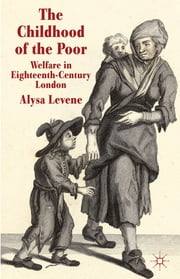 The Childhood of the Poor - Welfare in Eighteenth-Century London ebook by Dr Alysa Levene