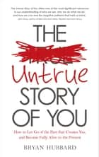 The Untrue Story of You - How to Let Go of the Past that Creates You, and Become Fully Alive in the Present ebook by Bryan Hubbard