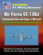 21st Century U.S. Military Documents: Air Force EC-130J Commando Solo and Super J Aircraft - Operations Procedures, Aircrew Evaluation Criteria, Aircrew Training Flying Operations ebook by Progressive Management