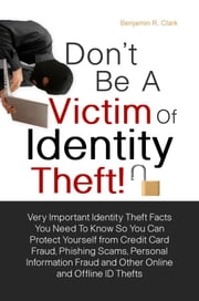 Don't Be a Victim of Identity Theft! - Very Important Identity Theft Facts You Need To Know So You Can Protect Yourself from Credit Card Fraud, Phishing Scams and Personal Information Fraud So You Don't Get Duped From Online and Offline ID Thefts ebook by Benjamin R. Clark