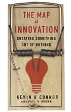 The Map of Innovation - Creating Something Out of Nothing ebook by Kevin O'Connor, Paul B. Brown