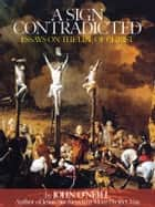 A Sign Contradicted: Essays on the Life of Christ ebook by John O'Neill
