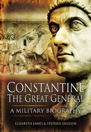 Constantine the Great General - A Military Biography ebook by Elizabeth James,Stephen English