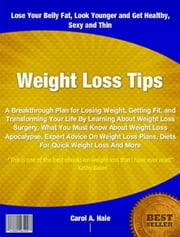 Weight Loss Tips - A Breakthrough Plan for Losing Weight, Getting Fit, and Transforming Your Life By Learning About Weight Loss Surgery, What You Must Know About Weight Loss Apocalypse, Expert Advice On Weight Loss Plans, Diets For Quick Weight Loss And More ebook by Carol Hale