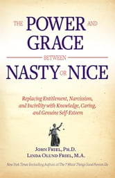 The Power and Grace Between Nasty or Nice: Replacing Entitlement, Narcissism, and Incivility with Knowledge, Caring, and Genuine Self-Esteem ebook by John Friel, Ph.D.,Linda Friel, M.A.