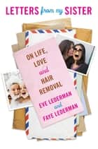 Letters from My Sister - On Life, Love and Hair Removal ebook by Eve Lederman, Faye Lederman