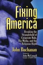 Fixing America - Breaking the Stranglehold of Corporate Rule, Big Media, and the Religious Right ebook by John Buchanan, John McConnell