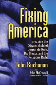 Fixing America - Breaking the Stranglehold of Corporate Rule, Big Media, and the Religious Right ebook by John Buchanan,John McConnell