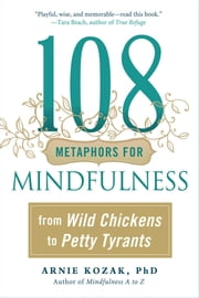 108 Metaphors for Mindfulness - From Wild Chickens to Petty Tyrants ebook by Arnie Kozak
