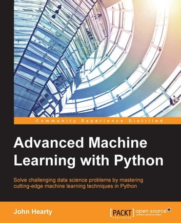Advanced Machine Learning with Python ebook by John Hearty