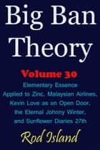 Big Ban Theory: Elementary Essence Applied to Zinc, Malaysian Airlines, Kevin Love as an Open Door, the Eternal Johnny Winter, and Sunflower Diaries 27th, Volume 30 ebook by Rod Island