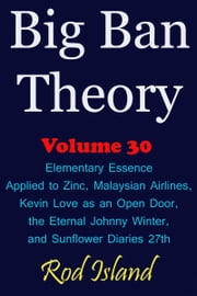 Big Ban Theory: Elementary Essence Applied to Zinc, Malaysian Airlines, Kevin Love as an Open Door, the Eternal Johnny Winter, and Sunflower Diaries 27th, Volume 30 ebook by Kobo.Web.Store.Products.Fields.ContributorFieldViewModel