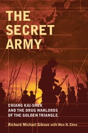 The Secret Army - Chiang Kai-shek and the Drug Warlords of the Golden Triangle ebook by Richard Michael Gibson,Wen H. Chen