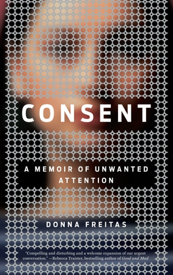 Consent - A Memoir of Unwanted Attention ebook by Donna Freitas
