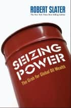 Seizing Power - The Grab for Global Oil Wealth ebook by Robert Slater