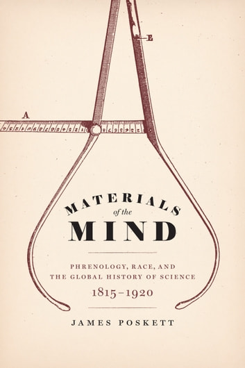 Materials of the Mind - Phrenology, Race, and the Global History of Science, 1815-1920 ebook by James Poskett