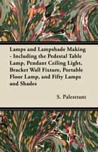 Lamps and Lampshade Making - Including the Pedestal Table Lamp, Pendant Ceiling Light, Bracket Wall Fixture, Portable Floor Lamp, and Fifty Lamps and Shades ebook by S. Palestrant