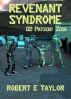 Revenant Syndrome: 02. Patient Zero ebook by Robert E. Taylor