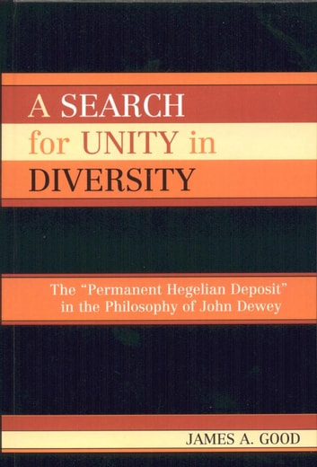 A Search for Unity in Diversity - The 'Permanent Hegelian Deposit' in the Philosophy of John Dewey ebook by James A. Good