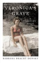 Veronica's Grave - A Daughter's Memoir ebook by Barbara Bracht Donsky