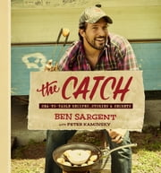 The Catch - Sea-to-Table Recipes, Stories & Secrets ebook by Ben Sargent,Peter Kaminsky
