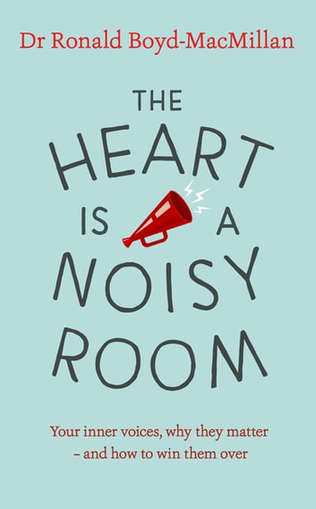 The Heart is a Noisy Room - Your inner voices, why they matter – and how to win them over ebook by Dr Ronald Boyd-MacMillan