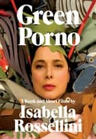 Green Porno - A Book and Short Films by Isabella Rossellini ebook by Isabella Rossellini, Everyday Pictures Inc.