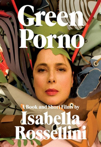 Green Porno - A Book and Short Films by Isabella Rossellini ebook by Isabella Rossellini