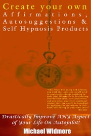 Create Your Own Affirmations, Autosuggestions and Self Hypnosis Products: Drastically Improve ANY Aspect of Your Life On Autopilot! ebook by Michael Widmore