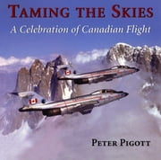 Taming the Skies - A Celebration of Canadian Flight ebook by Peter Pigott