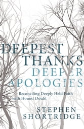 Deepest Thanks, Deeper Apologies - Reconciling Deeply Held Faith with Honest Doubt ebook by Stephen Shortridge