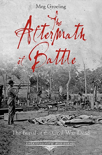 The Aftermath of Battle - The Burial of the Civil War Dead ebook by Meg Groeling