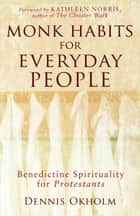 Monk Habits for Everyday People - Benedictine Spirituality for Protestants ebook by Dennis L. Okholm, Kathleen Norris