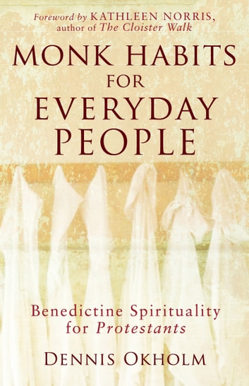 Monk Habits for Everyday People - Benedictine Spirituality for Protestants ebook by Dennis L. Okholm