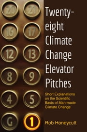 28 Climate Change Elevator Pitches - Short Explanations on the Scientific Basis of Man-man Climate Change ebook by Rob Honeycutt