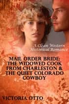 Mail Order Bride: The Widowed Cook From Charleston & The Quiet Colorado Cowboy (A Clean Western Historical Romance) ebook by Victoria Otto
