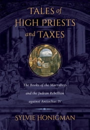 Tales of High Priests and Taxes - The Books of the Maccabees and the Judean Rebellion against Antiochos IV ebook by Sylvie Honigman