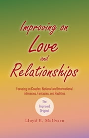 Improving on Love and Relationships - Focusing on Couples, National and International Intimacies, Fantasies, and Realities ebook by Lloyd E. McIlveen