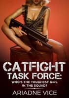 Catfight Task Force: Who's The Toughest Girl In The Squad? ebook by Ariadne Vice