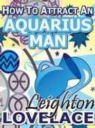 How To Attract An Aquarius Man - The Astrology for Lovers Guide to Understanding Aquarius Men, Horoscope Compatibility Tips and Much More eBook by Leighton Lovelace
