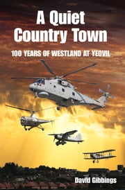 Quiet Country Town - A Celebration of 100 Years of Westland at Yeovil ebook by David Gibbings