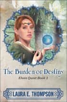 The Burden of Destiny: Elven Quest Book 1 ebook by Laura E. Thompson