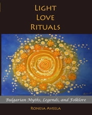 Light Love Rituals - Bulgarian Myths, Legends, and Folklore ebook by Ronesa Aveela