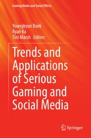 Trends and Applications of Serious Gaming and Social Media ebook by Youngkyun Baek,Ryan Ko,Tim Marsh