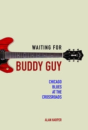 Waiting for Buddy Guy - Chicago Blues at the Crossroads ebook by Alan Harper