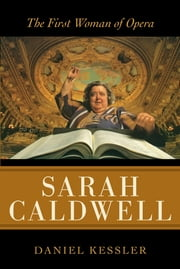 Sarah Caldwell - The First Woman of Opera ebook by Daniel Kessler
